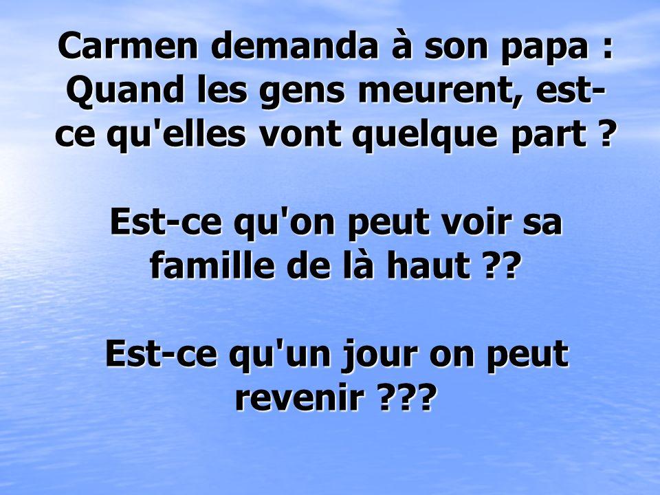 Carmen demanda à son papa : Quand les gens meurent, est- ce qu elles vont quelque part .