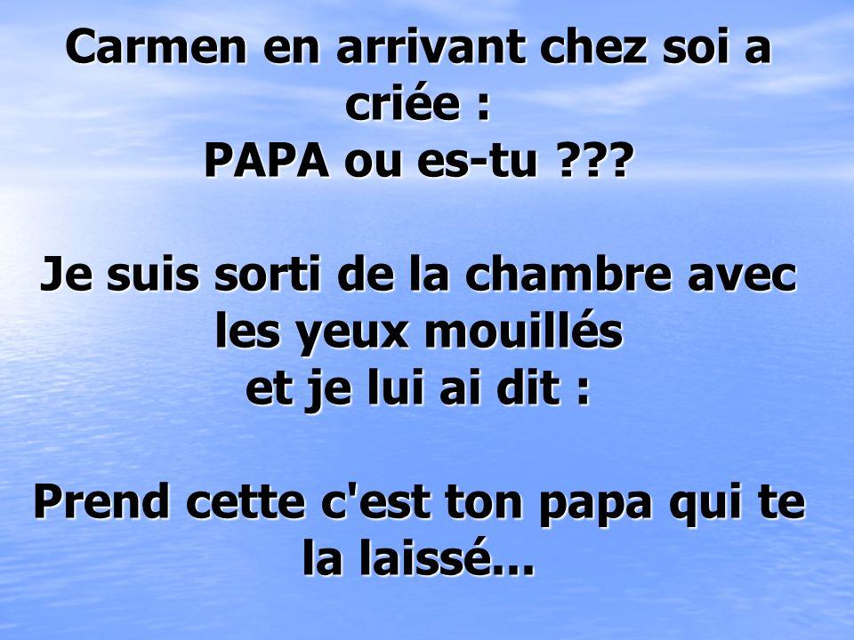 Carmen en arrivant chez soi a criée : PAPA ou es-tu ??.