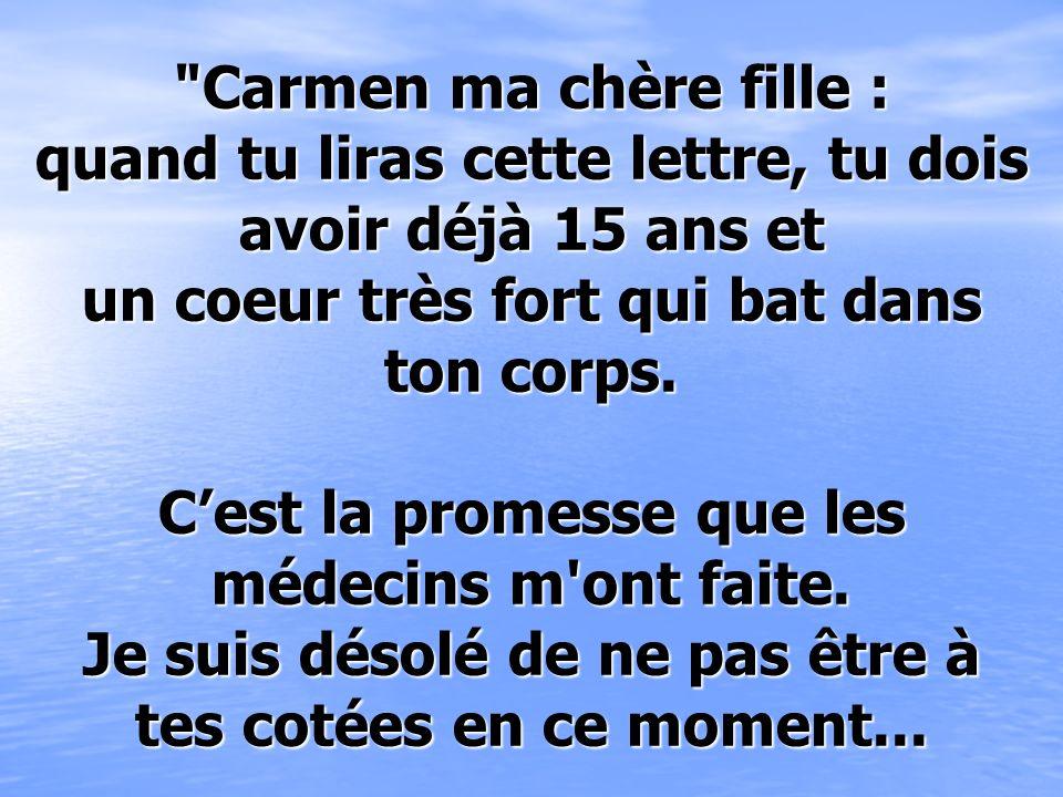 Carmen ma chère fille : quand tu liras cette lettre, tu dois avoir déjà 15 ans et un coeur très fort qui bat dans ton corps.