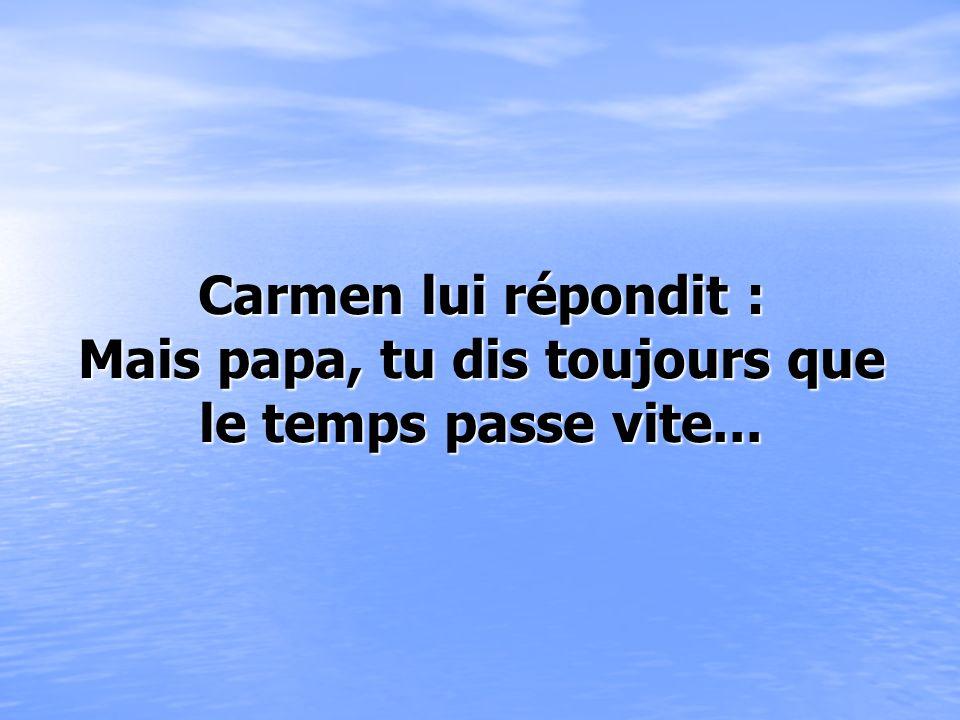 Carmen lui répondit : Mais papa, tu dis toujours que le temps passe vite...