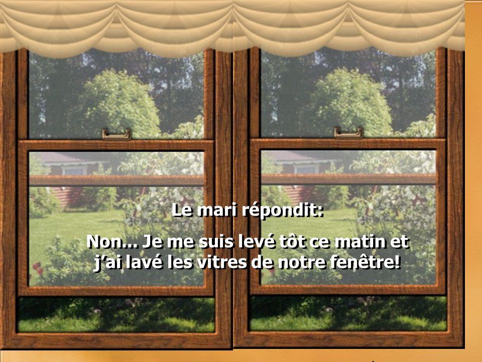 Le mari répondit: Non...Je me suis levé tôt ce matin et jai lavé les vitres de notre fenêtre.