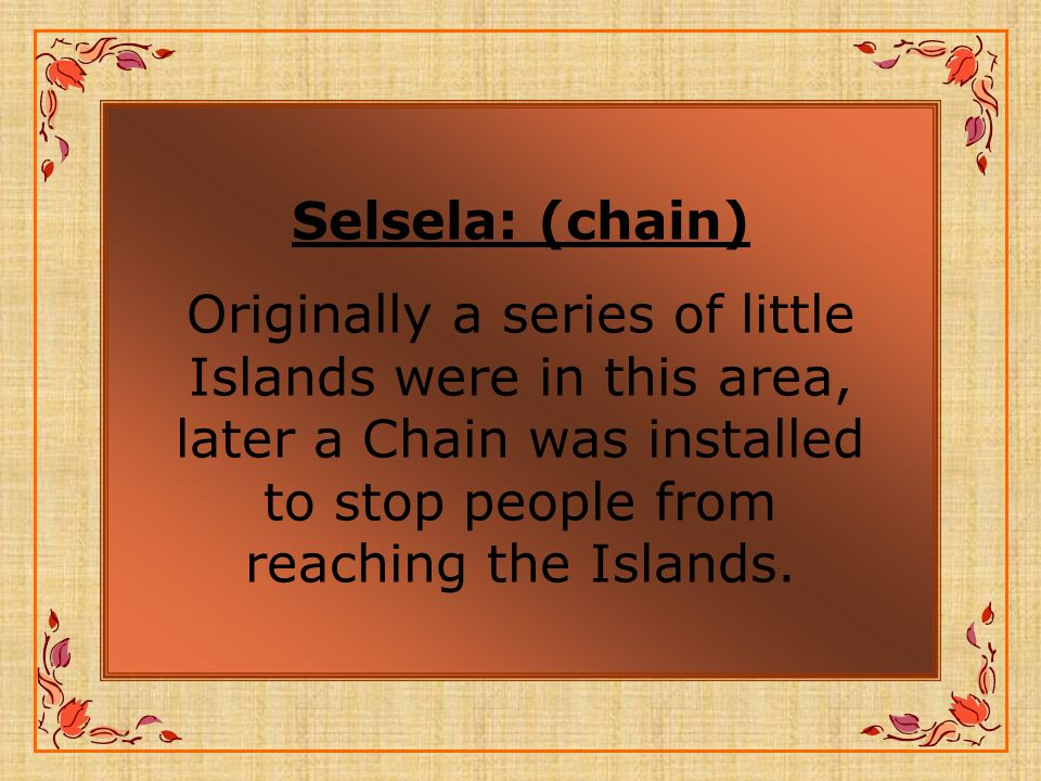 Selsela: (chain) Originally a series of little Islands were in this area, later a Chain was installed to stop people from reaching the Islands.