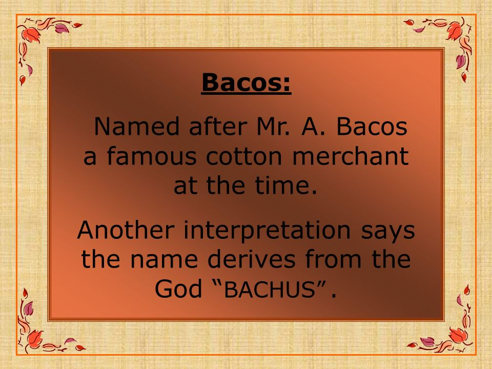 Bacos: Named after Mr.A. Bacos a famous cotton merchant at the time.