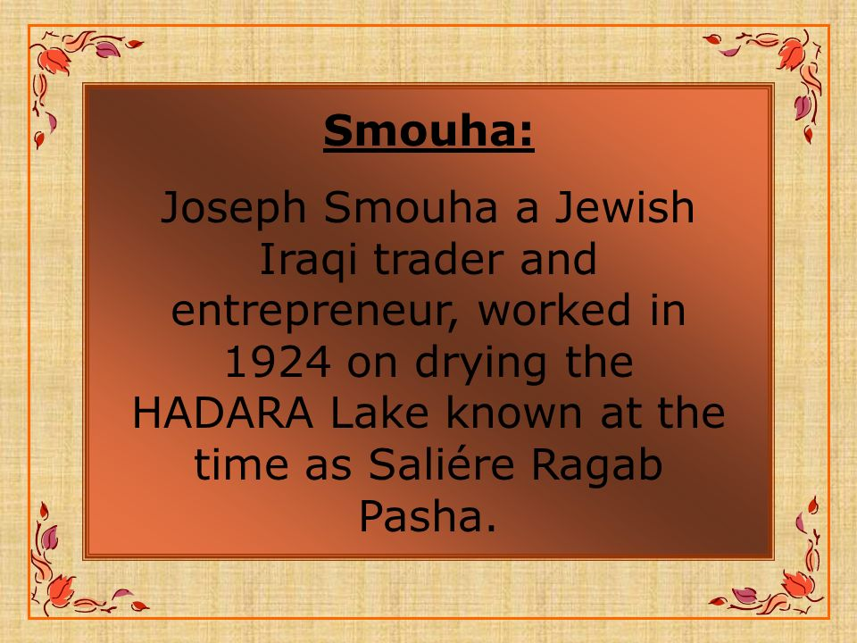 Smouha: Joseph Smouha a Jewish Iraqi trader and entrepreneur, worked in 1924 on drying the HADARA Lake known at the time as Saliére Ragab Pasha.