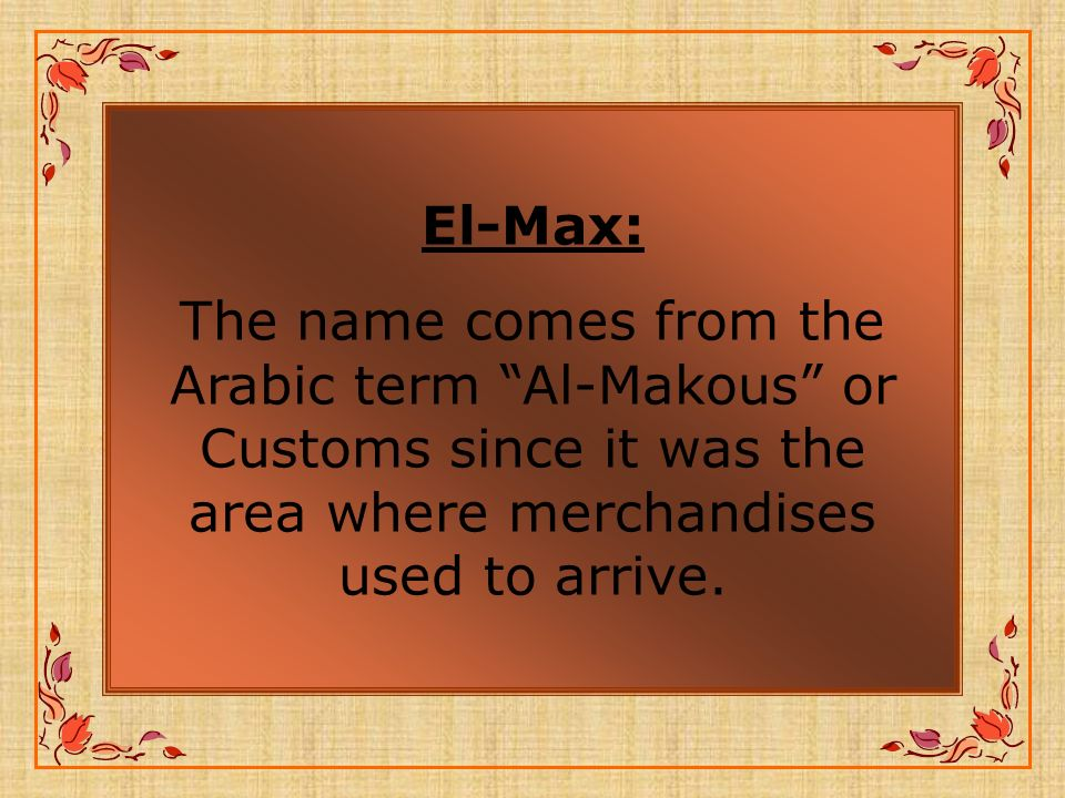 El-Max: The name comes from the Arabic term Al-Makous or Customs since it was the area where merchandises used to arrive.
