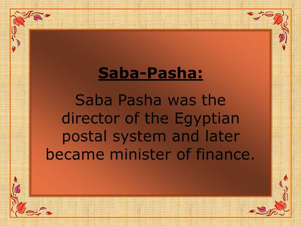 Saba-Pasha: Saba Pasha was the director of the Egyptian postal system and later became minister of finance.
