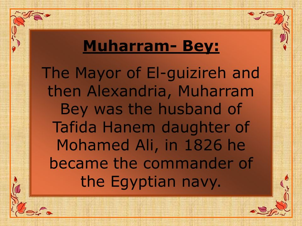 Muharram- Bey: The Mayor of El-guizireh and then Alexandria, Muharram Bey was the husband of Tafida Hanem daughter of Mohamed Ali, in 1826 he became the commander of the Egyptian navy.