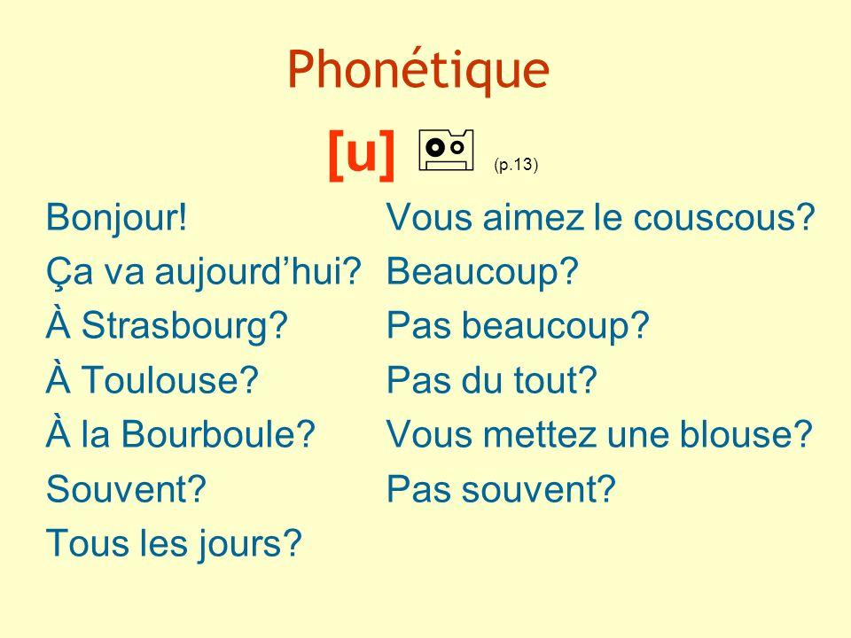 Phonétique [u] (p.13) Bonjour!Vous aimez le couscous? Ça va aujourdhui?Beaucoup? À Strasbourg?Pas beaucoup? À Toulouse?Pas du tout? À la Bourboule?Vou