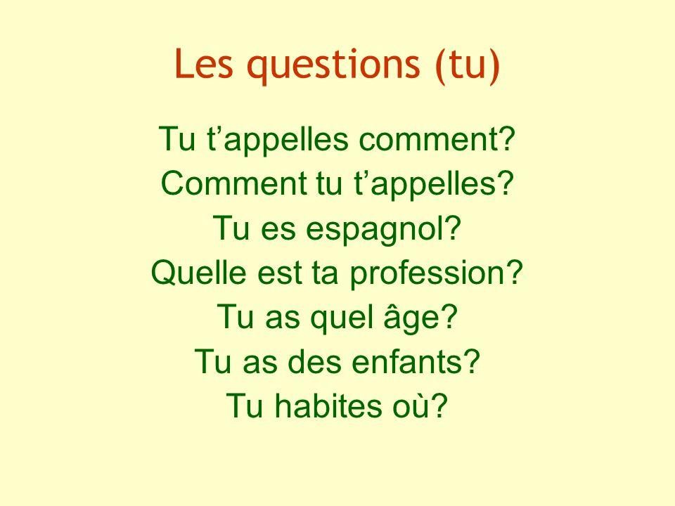 Les questions (tu) Tu tappelles comment? Comment tu tappelles? Tu es espagnol? Quelle est ta profession? Tu as quel âge? Tu as des enfants? Tu habites