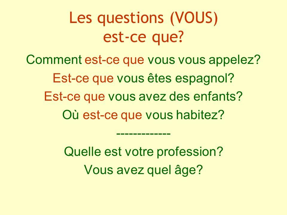 Les questions (VOUS) est-ce que? Comment est-ce que vous vous appelez? Est-ce que vous êtes espagnol? Est-ce que vous avez des enfants? Où est-ce que