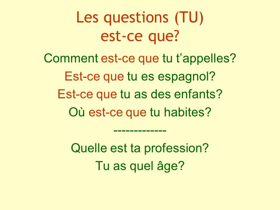 Les questions (TU) est-ce que? Comment est-ce que tu tappelles? Est-ce que tu es espagnol? Est-ce que tu as des enfants? Où est-ce que tu habites? ---