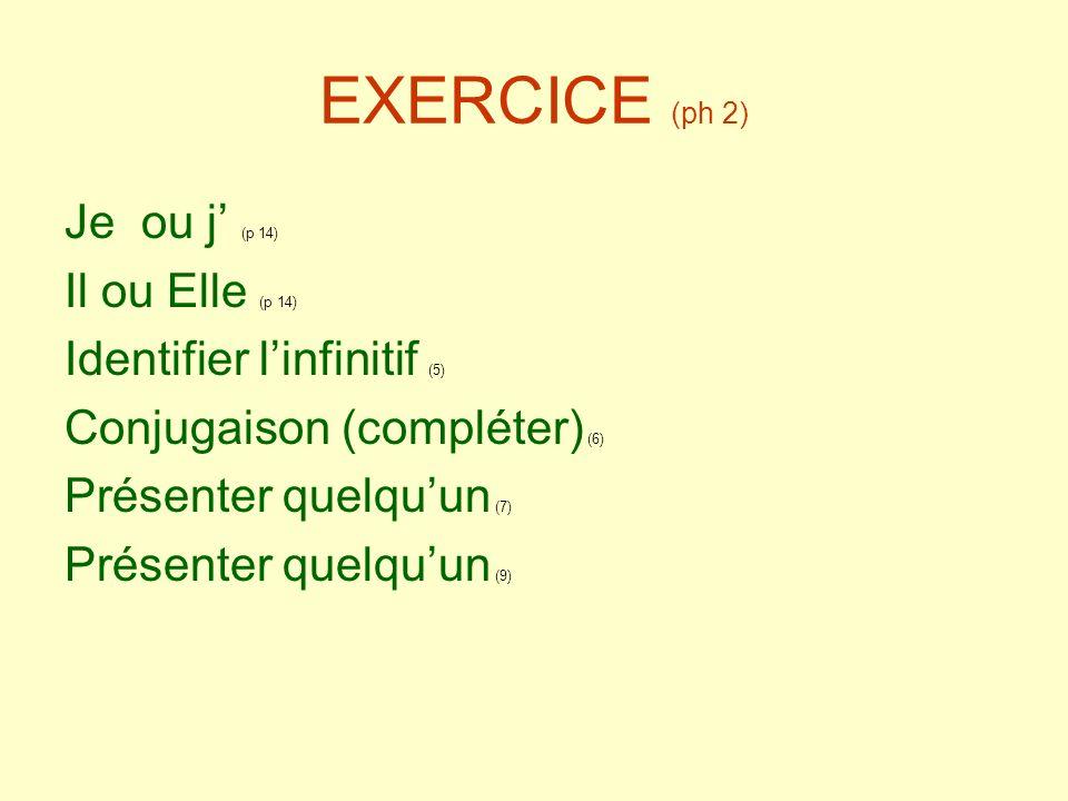 EXERCICE (ph 2) Je ou j (p 14) Il ou Elle (p 14) Identifier linfinitif (5) Conjugaison (compléter) (6) Présenter quelquun (7) Présenter quelquun (9)