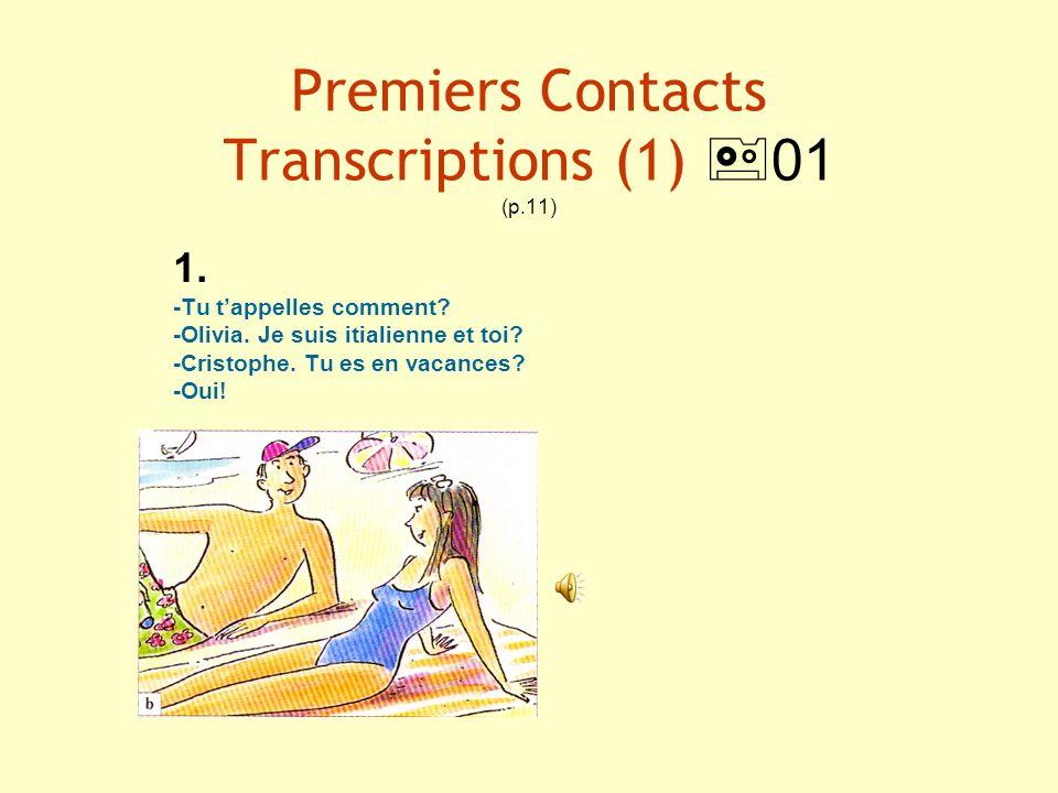 Premiers Contacts Transcriptions (1) 01 (p.11) 1. -Tu tappelles comment? -Olivia. Je suis itialienne et toi? -Cristophe. Tu es en vacances? -Oui!