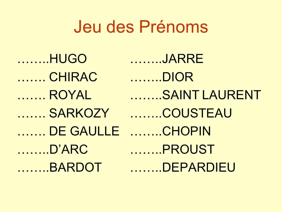 Jeu des Prénoms ……..HUGO……..JARRE ……. CHIRAC……..DIOR ……. ROYAL ……..SAINT LAURENT ……. SARKOZY……..COUSTEAU ……. DE GAULLE ……..CHOPIN ……..DARC……..PROUST …