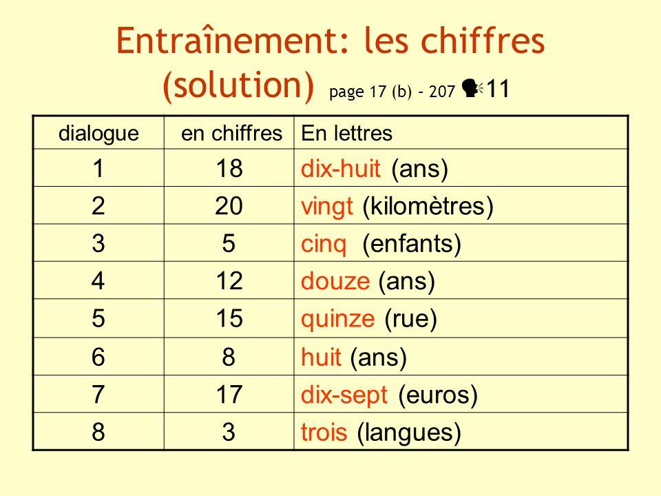 Entraînement: les chiffres (solution) page 17 (b) – 207 11 dialogue en chiffresEn lettres 118dix-huit (ans) 220vingt (kilomètres) 35cinq (enfants) 412