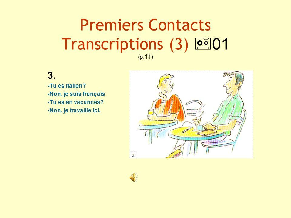 Premiers Contacts Transcriptions (3) 01 (p.11) 3. -Tu es italien? -Non, je suis français -Tu es en vacances? -Non, je travaille ici.