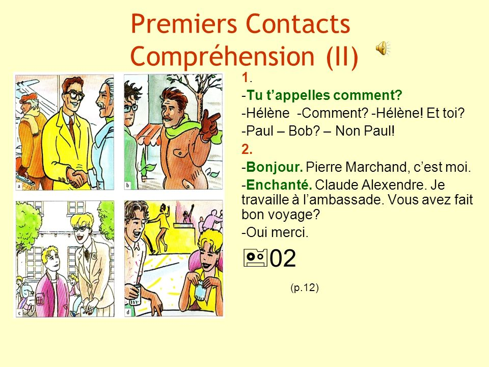 Premiers Contacts Compréhension (II) 1. -Tu tappelles comment? -Hélène -Comment? -Hélène! Et toi? -Paul – Bob? – Non Paul! 2. -Bonjour. Pierre Marchan