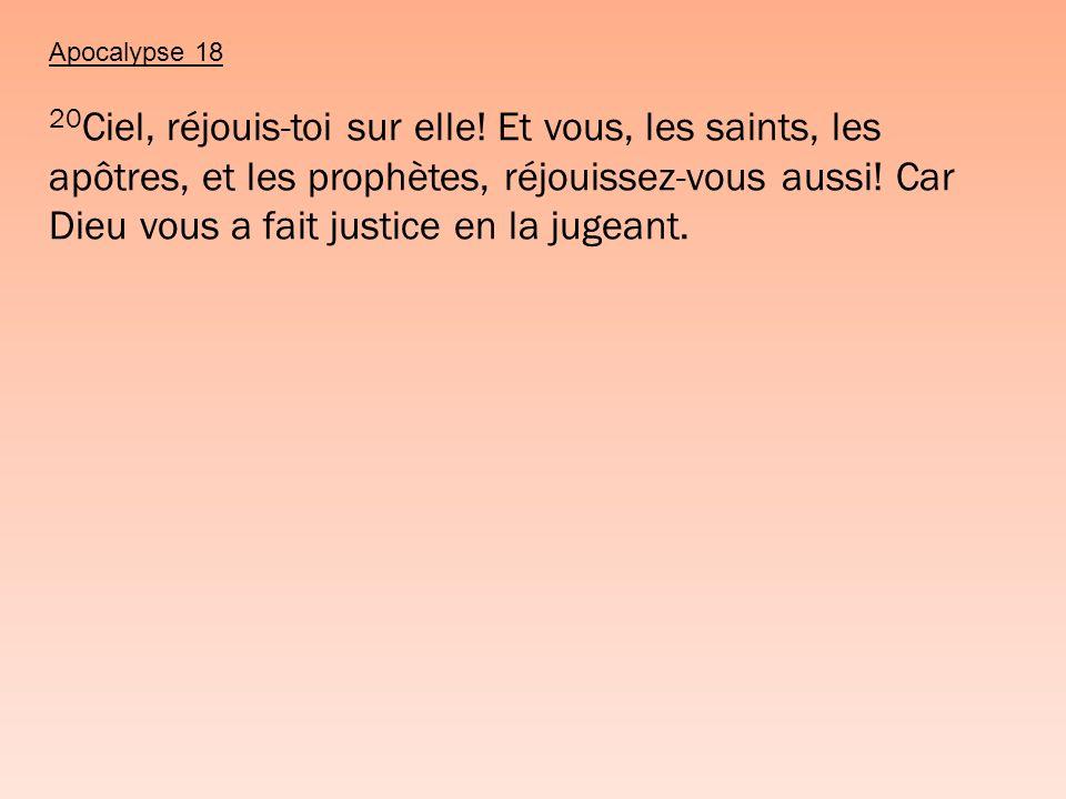 Apocalypse 18 20 Ciel, réjouis-toi sur elle! Et vous, les saints, les apôtres, et les prophètes, réjouissez-vous aussi! Car Dieu vous a fait justice e