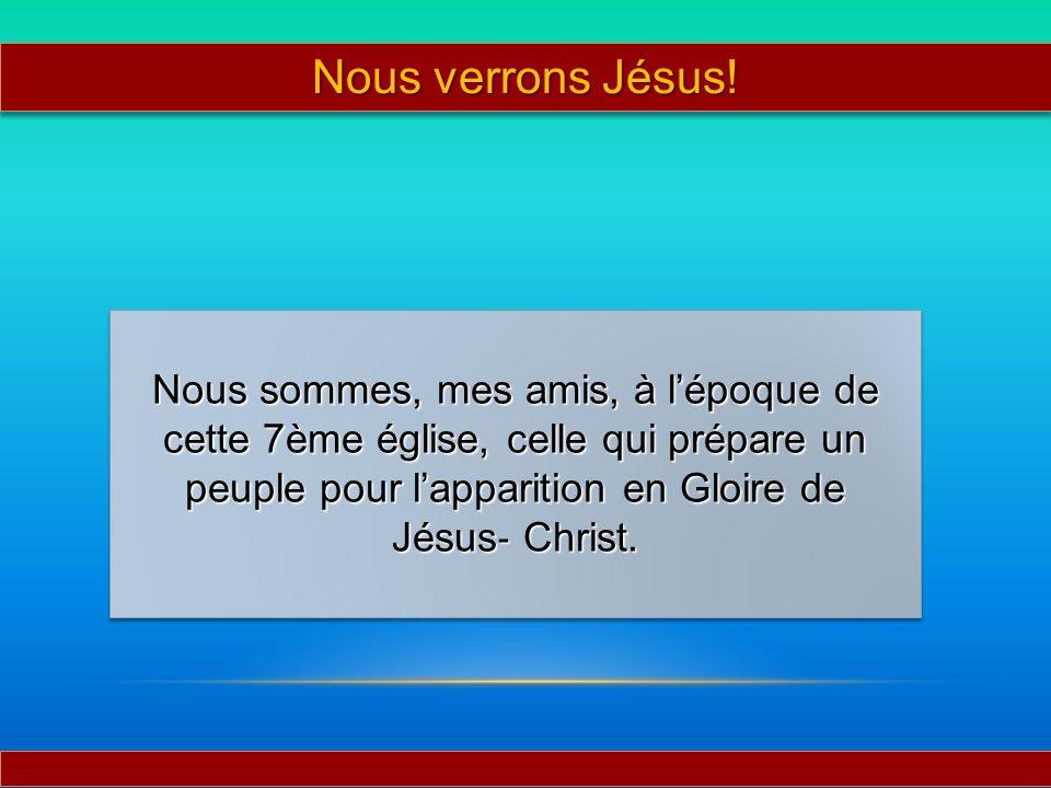 Nous sommes, mes amis, à lépoque de cette 7ème église, celle qui prépare un peuple pour lapparition en Gloire de Jésus Christ. Nous verrons Jésus!