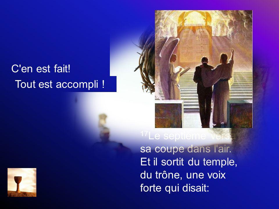 17 Le septième versa sa coupe dans l'air. Et il sortit du temple, du trône, une voix forte qui disait: C'en est fait! Tout est accompli !