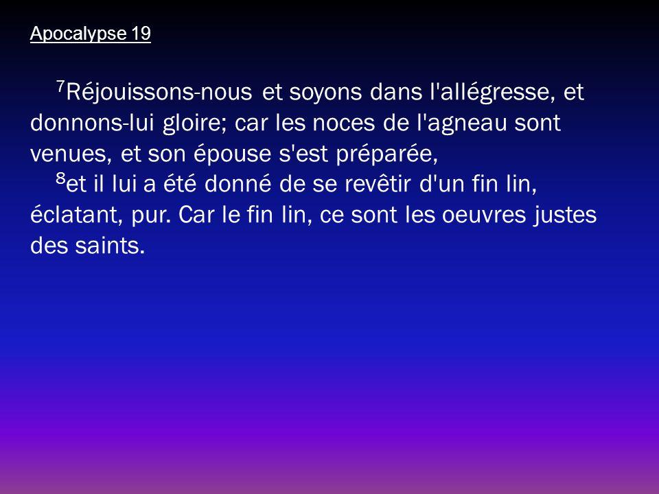 Apocalypse 19 7 Réjouissons-nous et soyons dans l'allégresse, et donnons-lui gloire; car les noces de l'agneau sont venues, et son épouse s'est prépar