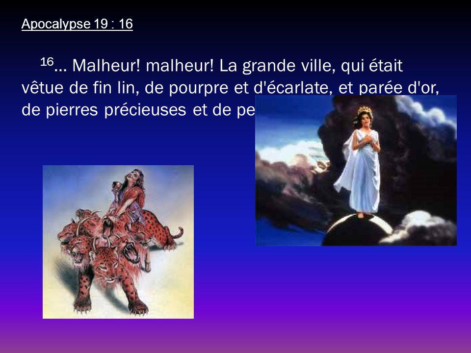 Apocalypse 19 : 16 16 … Malheur! malheur! La grande ville, qui était vêtue de fin lin, de pourpre et d'écarlate, et parée d'or, de pierres précieuses