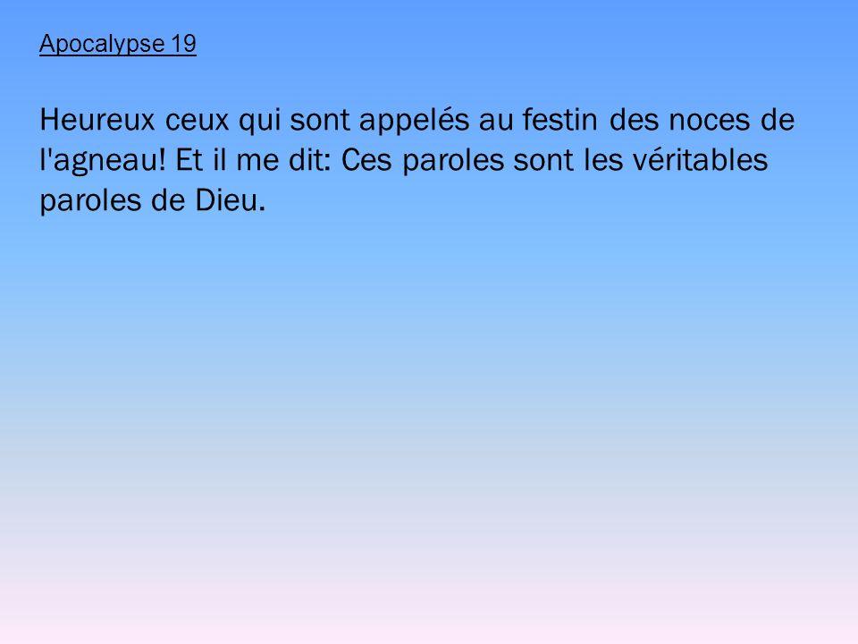 Apocalypse 19 Heureux ceux qui sont appelés au festin des noces de l'agneau! Et il me dit: Ces paroles sont les véritables paroles de Dieu.