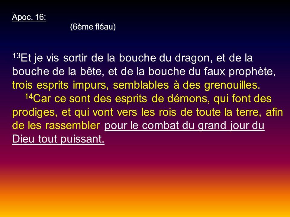 Apoc. 16: (6ème fléau) 13 Et je vis sortir de la bouche du dragon, et de la bouche de la bête, et de la bouche du faux prophète, trois esprits impurs,