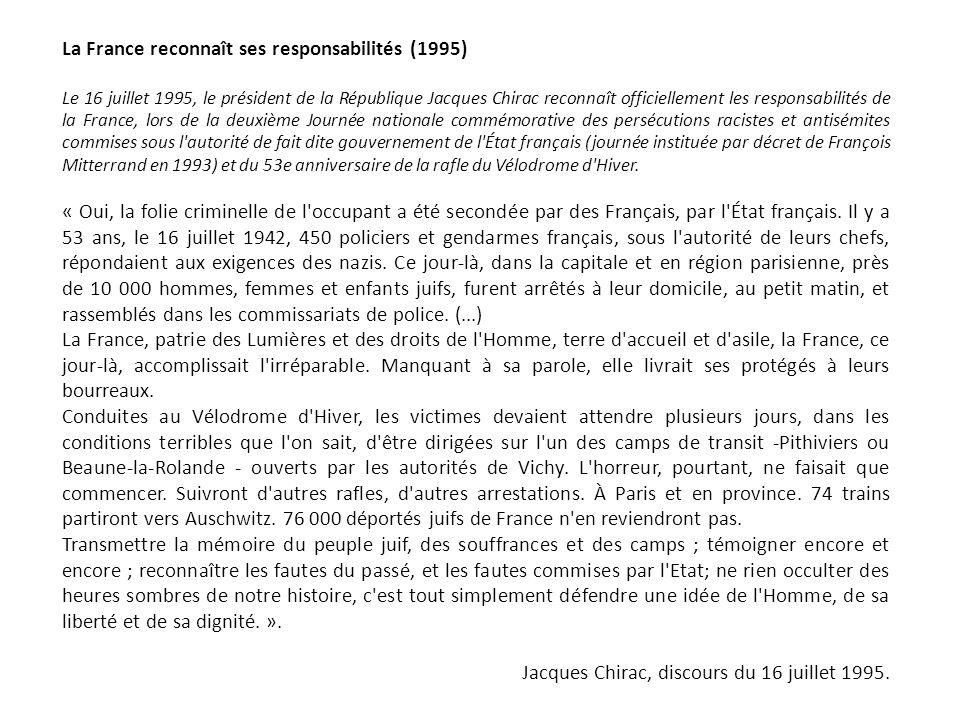 La France reconnaît ses responsabilités (1995) Le 16 juillet 1995, le président de la République Jacques Chirac reconnaît officiellement les responsabilités de la France, lors de la deuxième Journée nationale commémorative des persécutions racistes et antisémites commises sous l autorité de fait dite gouvernement de l État français (journée instituée par décret de François Mitterrand en 1993) et du 53e anniversaire de la rafle du Vélodrome d Hiver.