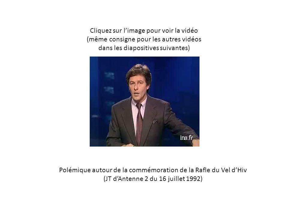 Cliquez sur limage pour voir la vidéo (même consigne pour les autres vidéos dans les diapositives suivantes) Polémique autour de la commémoration de la Rafle du Vel dHiv (JT dAntenne 2 du 16 juillet 1992)