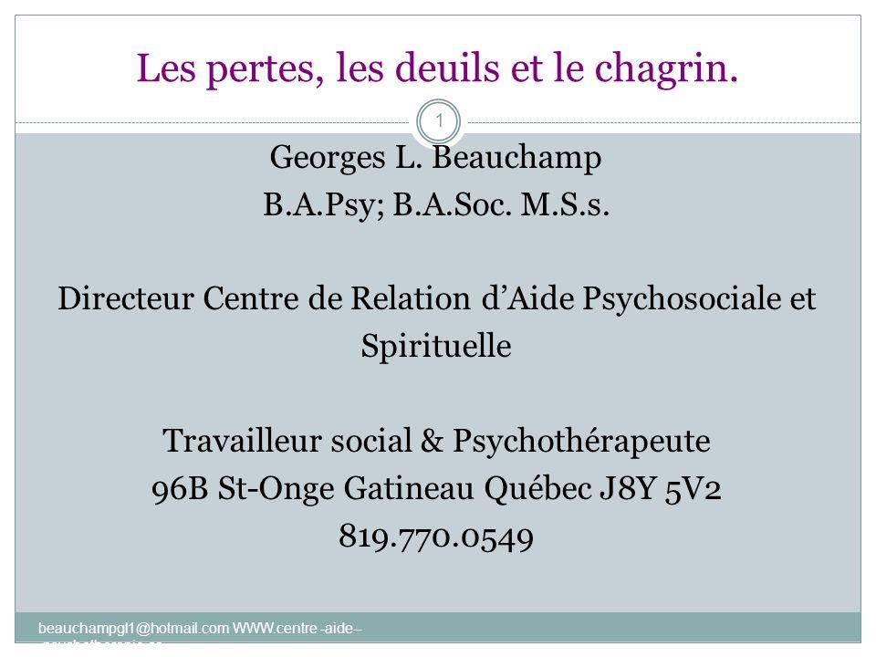 Les pertes, les deuils et le chagrin. beauchampgl1@hotmail.com WWW.centre -aide-- -psychotherapie.ca 1 Georges L. Beauchamp B.A.Psy; B.A.Soc. M.S.s. D