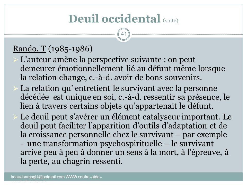 Deuil occidental (suite) Rando, T (1985-1986) Lauteur amène la perspective suivante : on peut demeurer émotionnellement lié au défunt même lorsque la