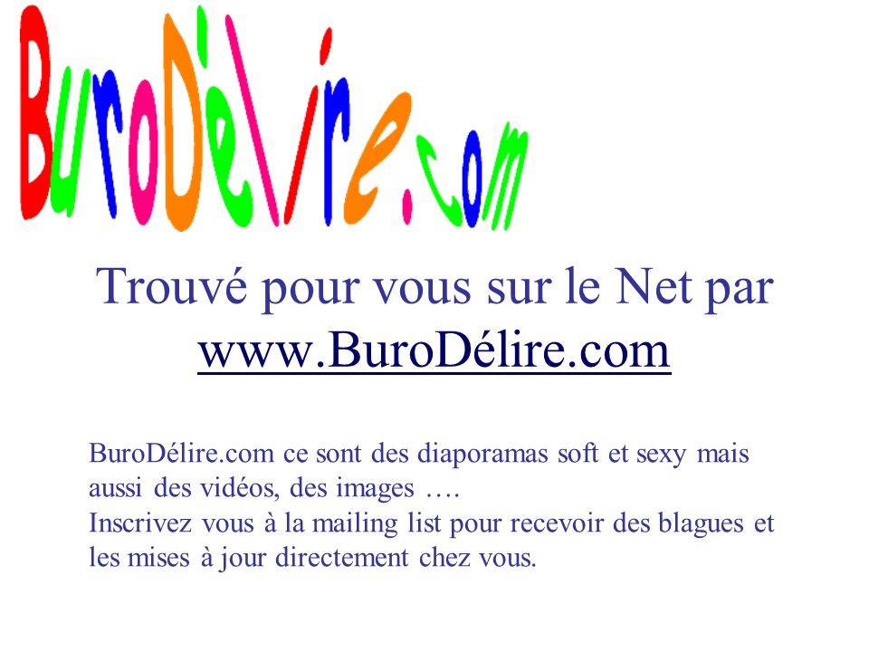 Trouvé pour vous sur le Net par www.BuroDélire.com www.BuroDélire.com BuroDélire.com ce sont des diaporamas soft et sexy mais aussi des vidéos, des images ….