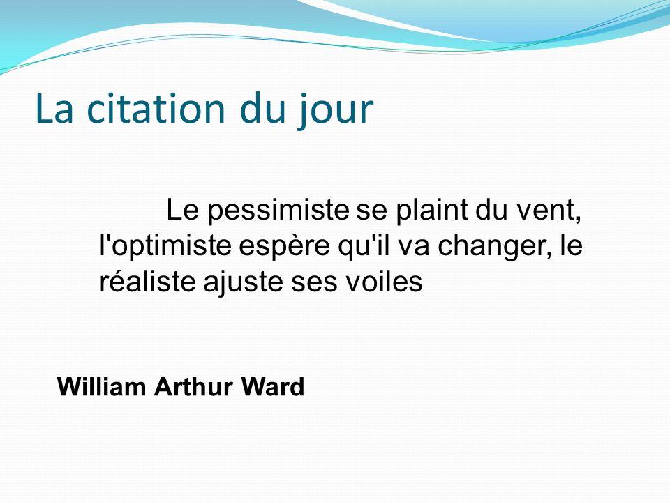 La citation du jour William Arthur Ward Le pessimiste se plaint du vent, l'optimiste espère qu'il va changer, le réaliste ajuste ses voiles