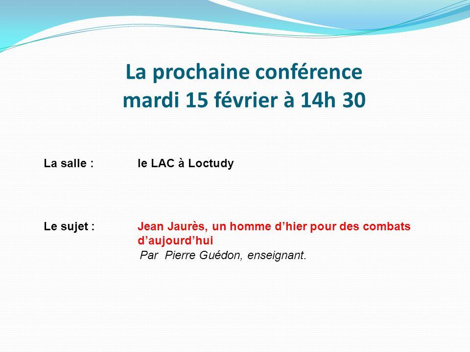 La prochaine conférence mardi 15 février à 14h 30 La salle :le LAC à Loctudy Le sujet :Jean Jaurès, un homme dhier pour des combats daujourdhui Par Pi