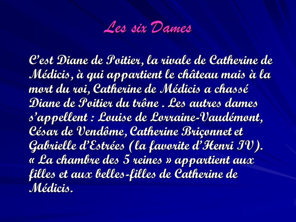 Les six Dames Cest Diane de Poitier, la rivale de Catherine de Médicis, à qui appartient le château mais à la mort du roi, Catherine de Médicis a chas