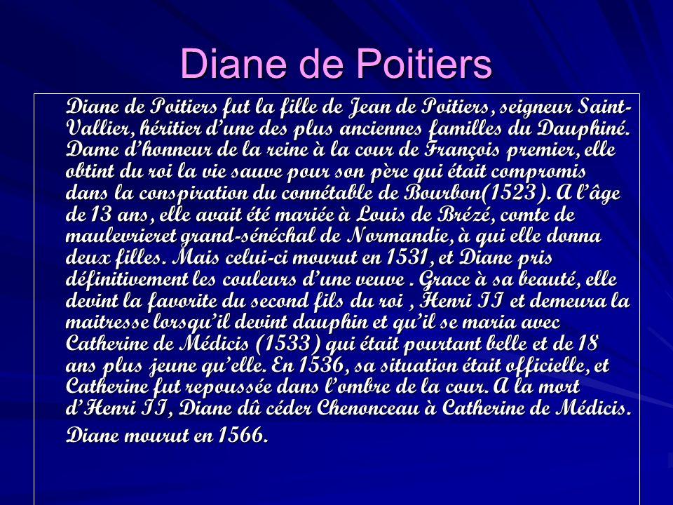 Diane de Poitiers Diane de Poitiers fut la fille de Jean de Poitiers, seigneur Saint- Vallier, héritier dune des plus anciennes familles du Dauphiné.