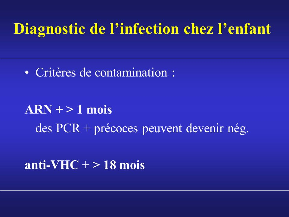 Diagnostic de linfection chez lenfant Critères de contamination : ARN + > 1 mois des PCR + précoces peuvent devenir nég. anti-VHC + > 18 mois