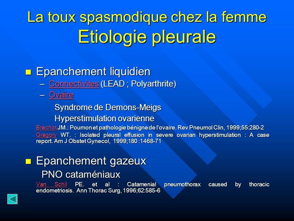 La toux spasmodique chez la femme Etiologie pleurale Epanchement liquidien Epanchement liquidien –Connectivites (LEAD ; Polyarthrite) Connectivites –O