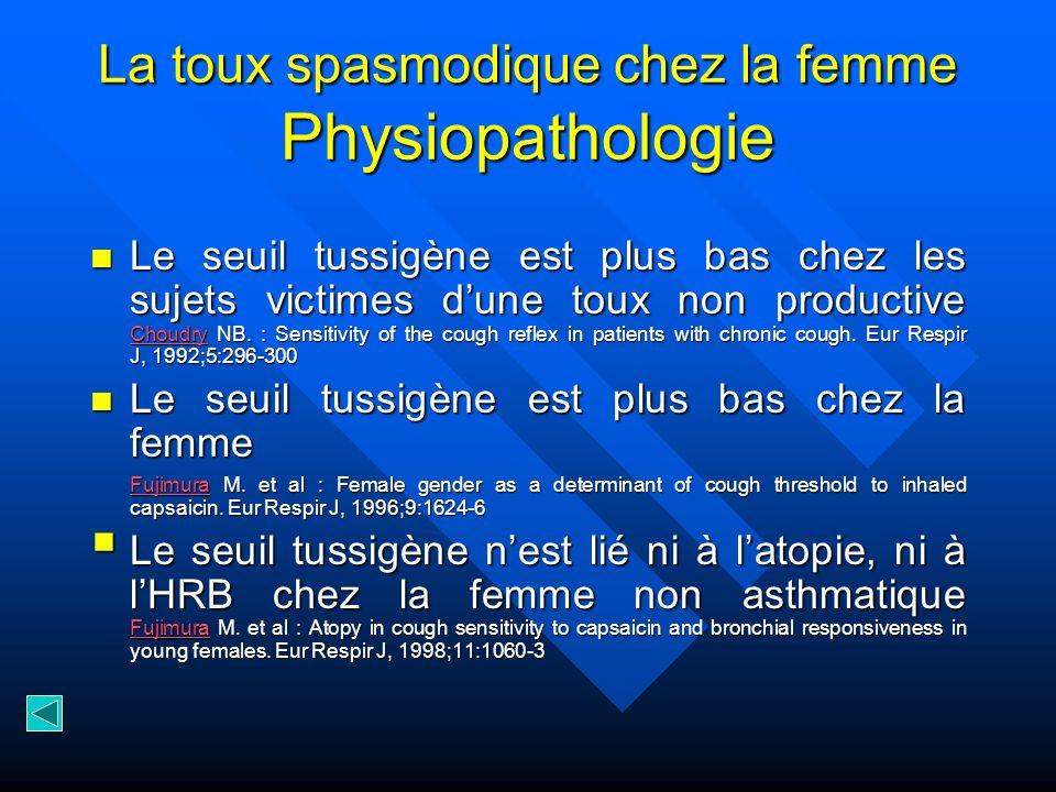 La toux spasmodique chez la femme Physiopathologie Le seuil tussigène est plus bas chez les sujets victimes dune toux non productive Choudry NB. : Sen