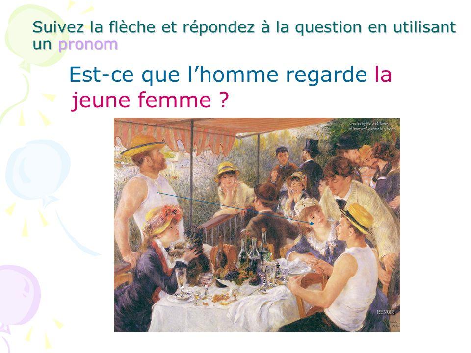 Suivez la flèche et répondez à la question en utilisant un pronom Est-ce que lhomme regarde la jeune femme ?