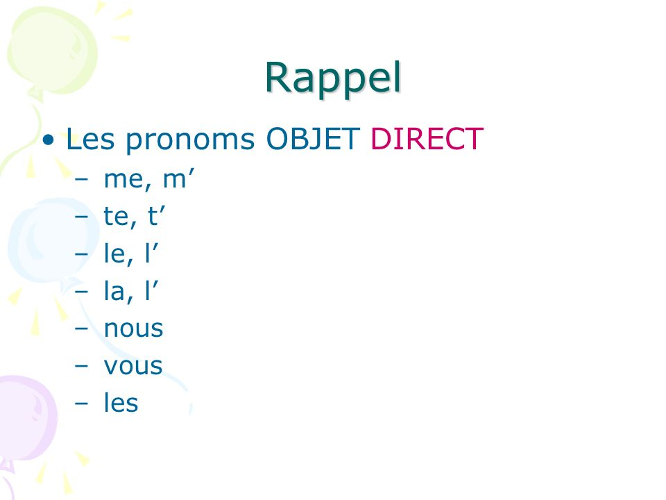 Rappel Les pronoms OBJET DIRECT – me, m – te, t – le, l – la, l – nous – vous – les