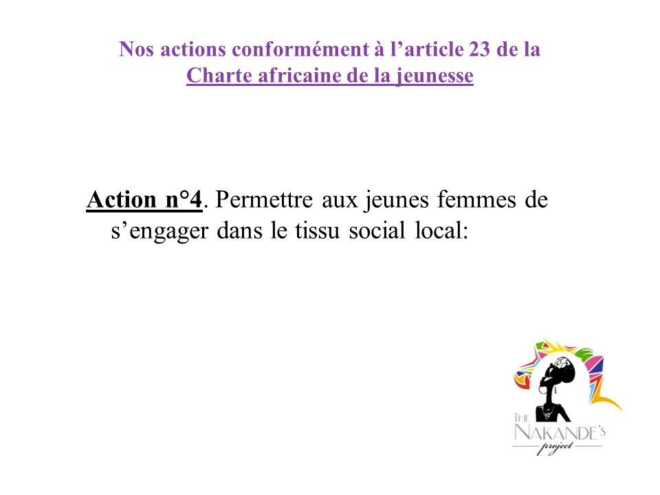 Nos actions conformément à larticle 23 de la Charte africaine de la jeunesse Action n°4. Permettre aux jeunes femmes de sengager dans le tissu social