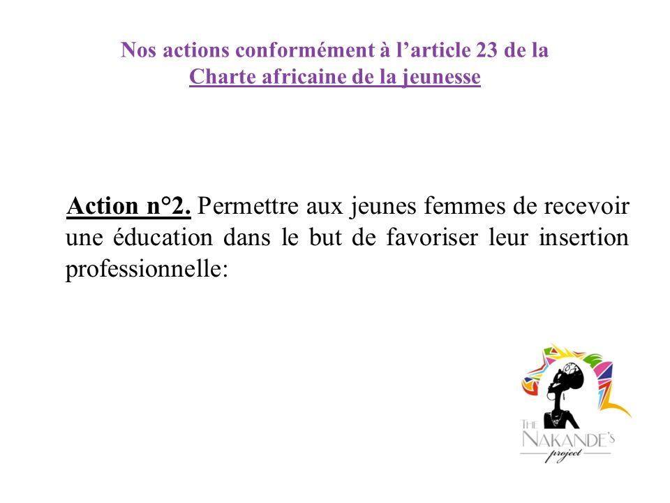 Nos actions conformément à larticle 23 de la Charte africaine de la jeunesse Action n°2. Permettre aux jeunes femmes de recevoir une éducation dans le