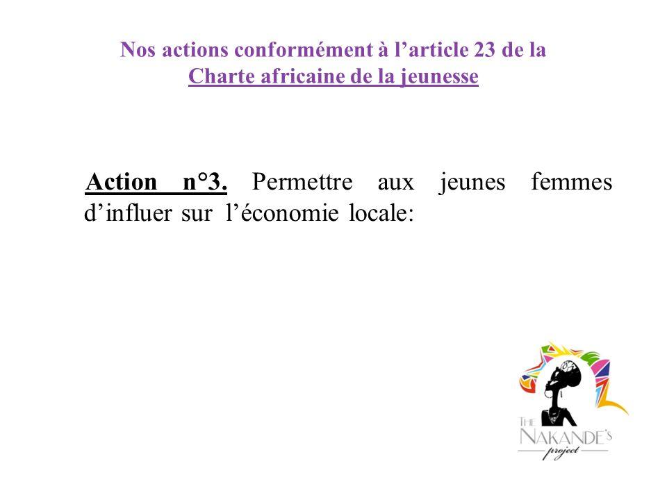 Nos actions conformément à larticle 23 de la Charte africaine de la jeunesse Action n°3. Permettre aux jeunes femmes dinfluer sur léconomie locale: