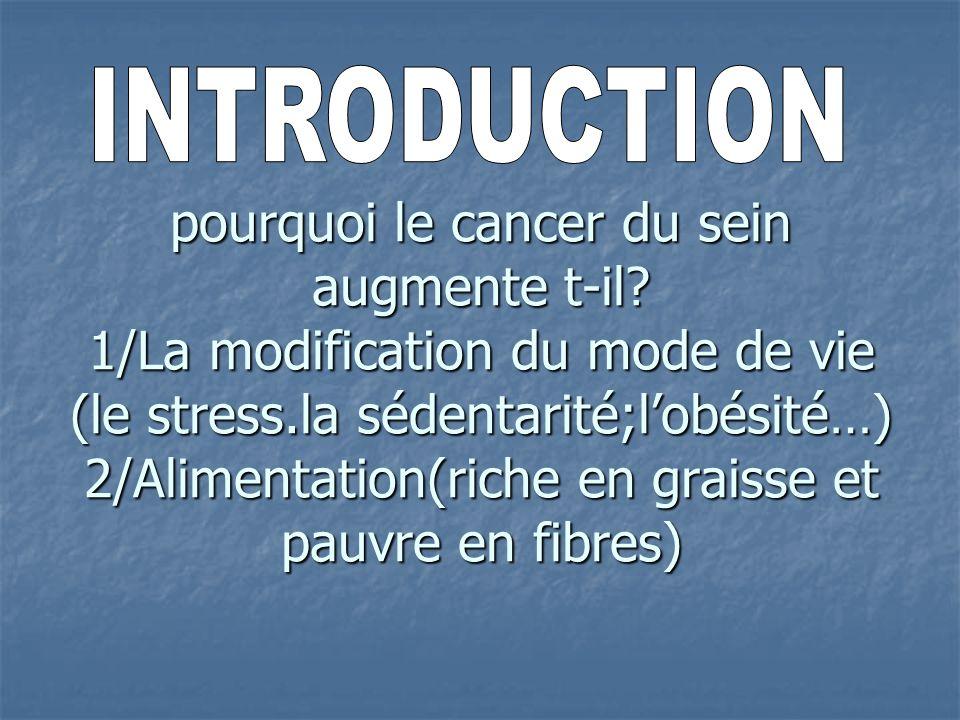 pourquoi le cancer du sein augmente t-il? 1/La modification du mode de vie (le stress.la sédentarité;lobésité…) 2/Alimentation(riche en graisse et pau