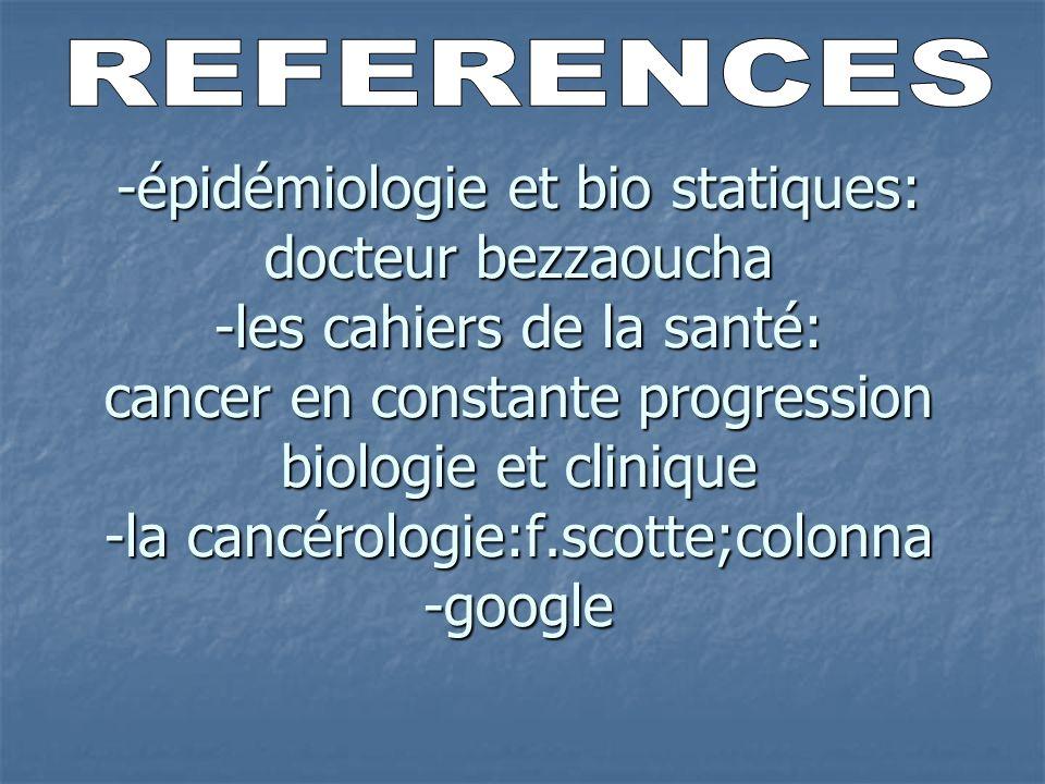 -épidémiologie et bio statiques: docteur bezzaoucha -les cahiers de la santé: cancer en constante progression biologie et clinique -la cancérologie:f.