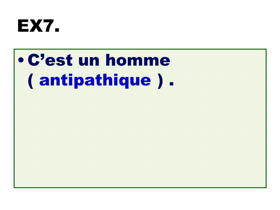 EX7. Cest un homme ( antipathique ).