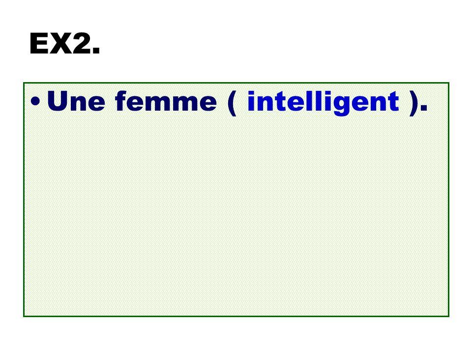 EX2. Une femme ( intelligent ). Une femme intelligente.