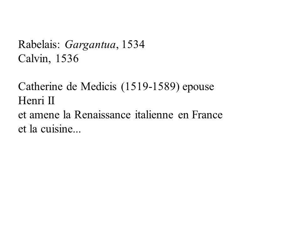 Rabelais: Gargantua, 1534 Calvin, 1536 Catherine de Medicis (1519-1589) epouse Henri II et amene la Renaissance italienne en France et la cuisine...